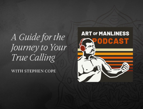 Art of Manliness Podcast: A Guide for the Journey to Your True Calling